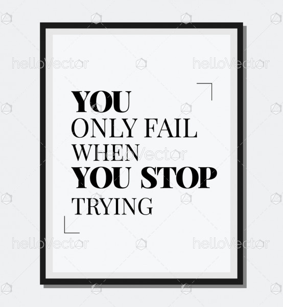 You only fail when you stop trying - Inspirational quote